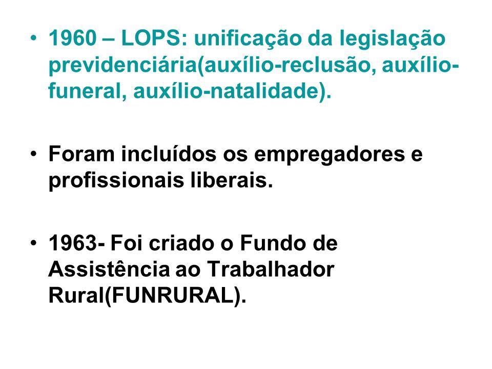 1960 – LOPS: unificação da legislação previdenciária(auxílio-reclusão, auxílio- funeral, auxílio-natalidade). Foram incluídos os empregadores e profis