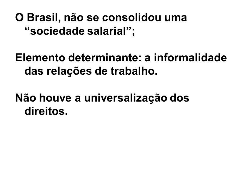 O Brasil, não se consolidou uma sociedade salarial; Elemento determinante: a informalidade das relações de trabalho. Não houve a universalização dos d