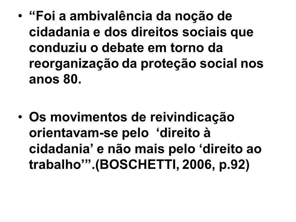 Foi a ambivalência da noção de cidadania e dos direitos sociais que conduziu o debate em torno da reorganização da proteção social nos anos 80. Os mov