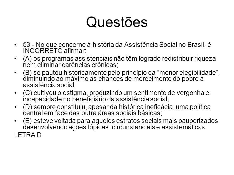 Questões 53 - No que concerne à história da Assistência Social no Brasil, é INCORRETO afirmar: (A) os programas assistenciais não têm logrado redistri