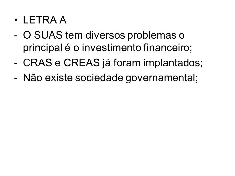 LETRA A -O SUAS tem diversos problemas o principal é o investimento financeiro; -CRAS e CREAS já foram implantados; -Não existe sociedade governamenta