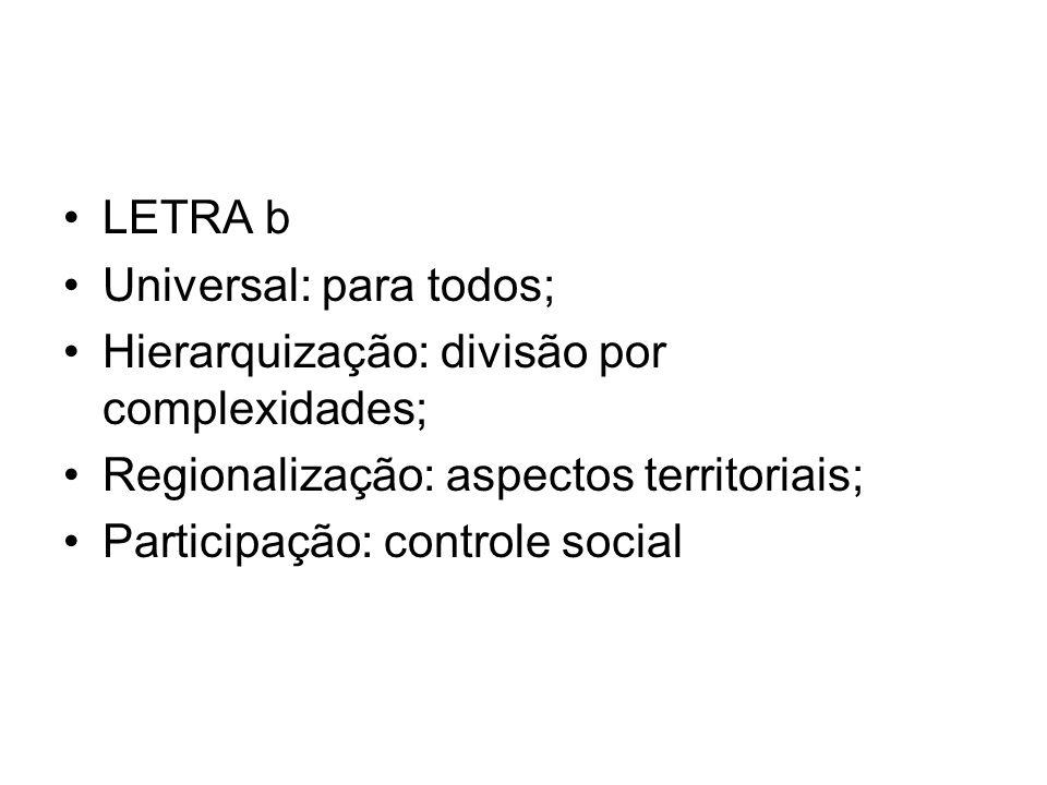 LETRA b Universal: para todos; Hierarquização: divisão por complexidades; Regionalização: aspectos territoriais; Participação: controle social
