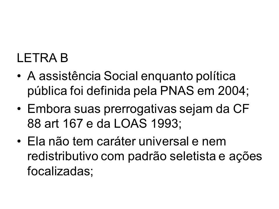 LETRA B A assistência Social enquanto política pública foi definida pela PNAS em 2004; Embora suas prerrogativas sejam da CF 88 art 167 e da LOAS 1993