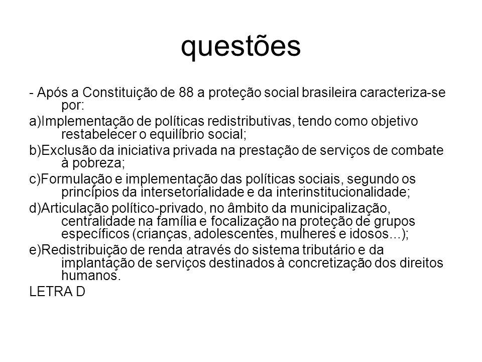 questões - Após a Constituição de 88 a proteção social brasileira caracteriza-se por: a)Implementação de políticas redistributivas, tendo como objetiv