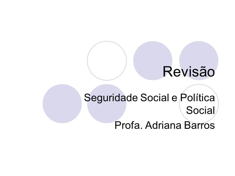 Revisão Seguridade Social e Política Social Profa. Adriana Barros
