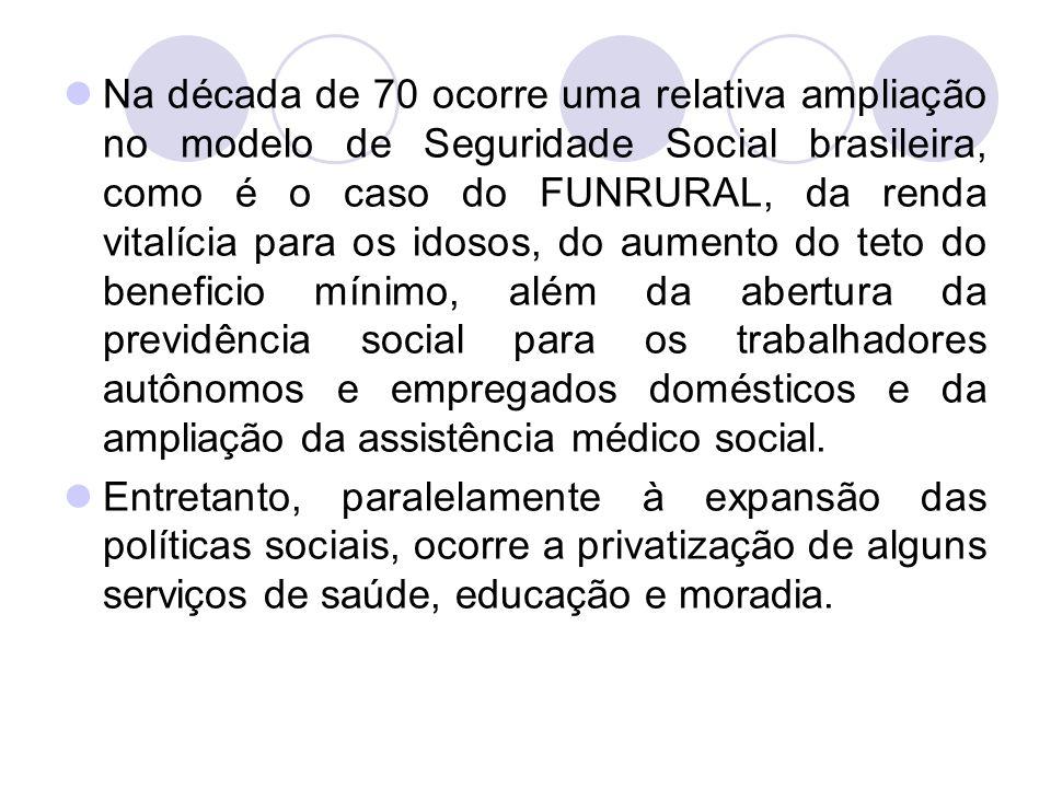 Na década de 70 ocorre uma relativa ampliação no modelo de Seguridade Social brasileira, como é o caso do FUNRURAL, da renda vitalícia para os idosos,