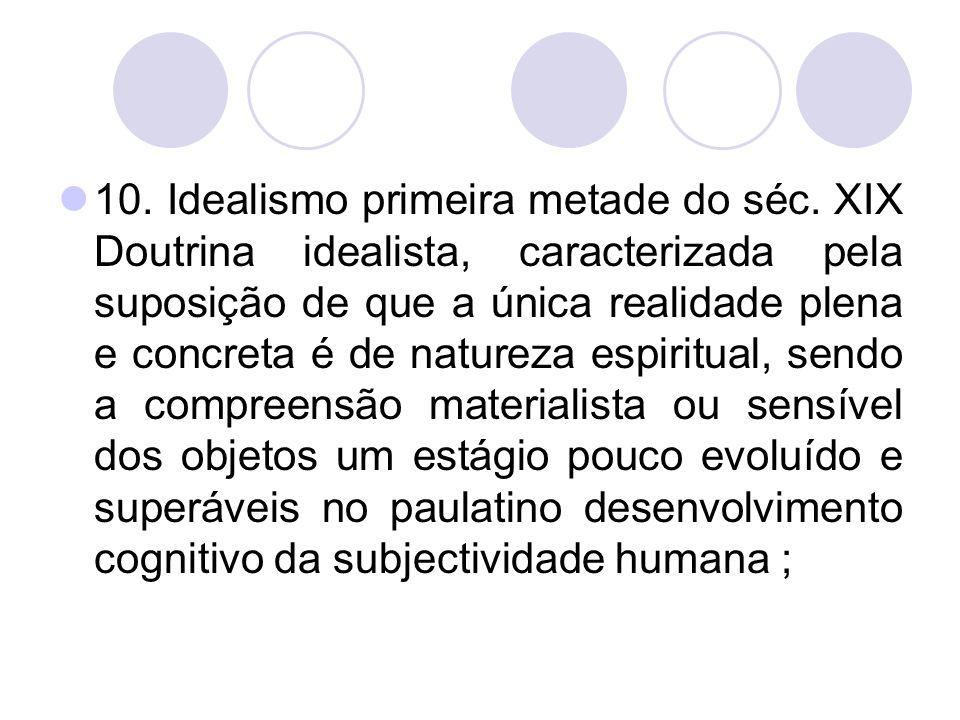 10. Idealismo primeira metade do séc. XIX Doutrina idealista, caracterizada pela suposição de que a única realidade plena e concreta é de natureza esp