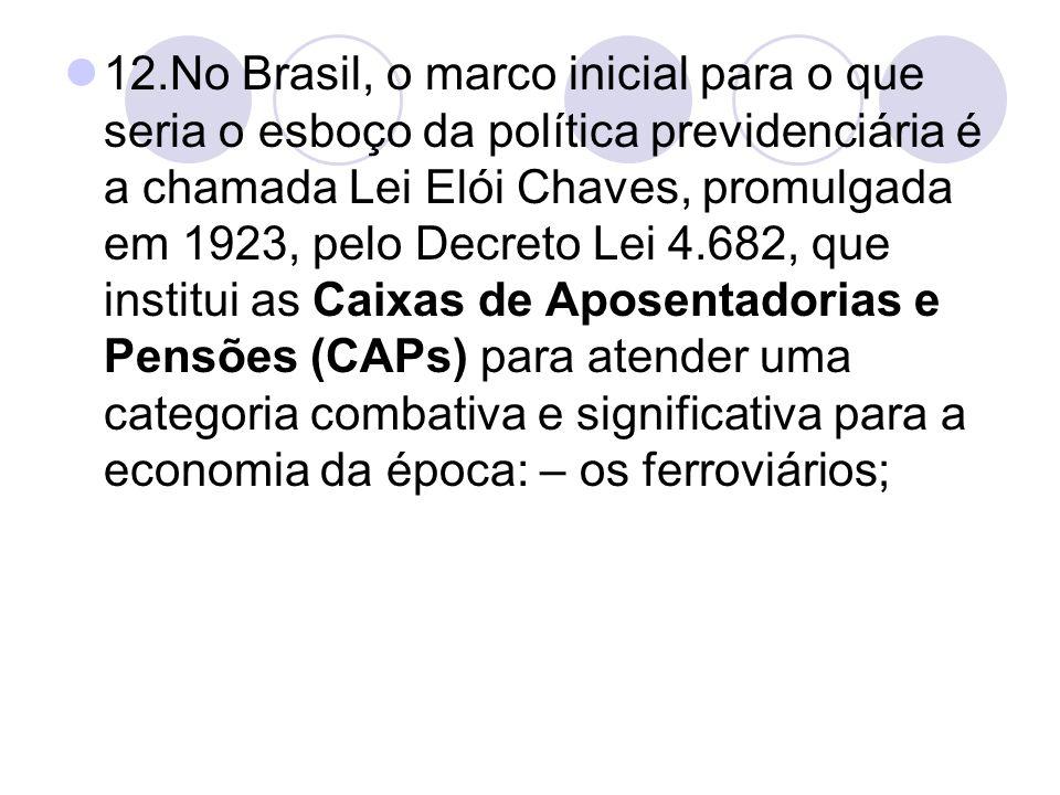 12.No Brasil, o marco inicial para o que seria o esboço da política previdenciária é a chamada Lei Elói Chaves, promulgada em 1923, pelo Decreto Lei 4
