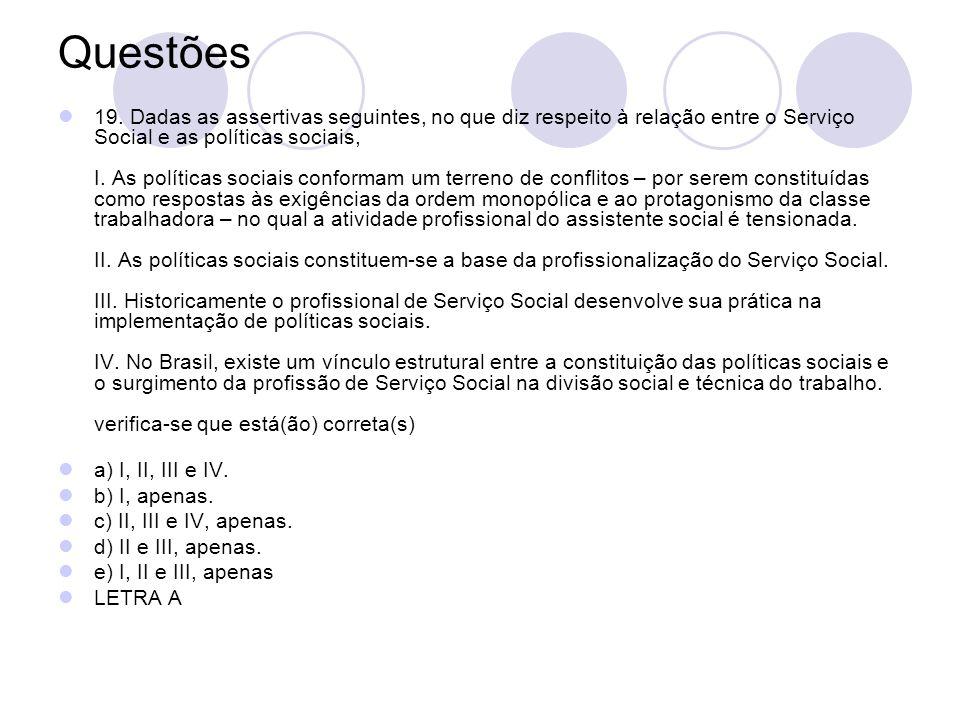 Questões 19. Dadas as assertivas seguintes, no que diz respeito à relação entre o Serviço Social e as políticas sociais, I. As políticas sociais confo