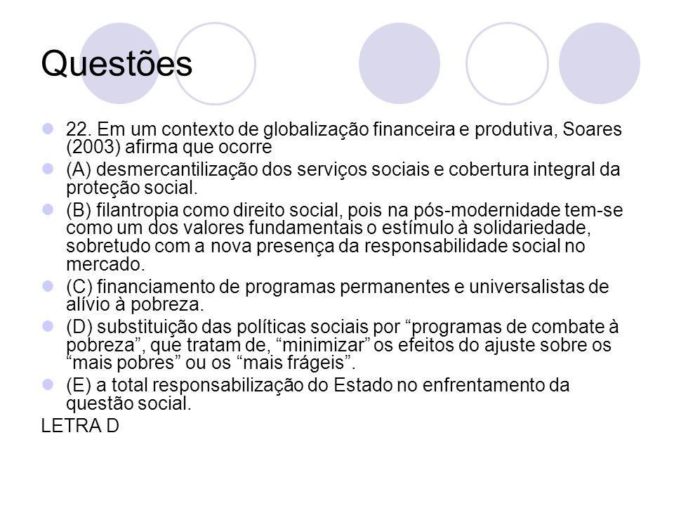 Questões 22. Em um contexto de globalização financeira e produtiva, Soares (2003) afirma que ocorre (A) desmercantilização dos serviços sociais e cobe