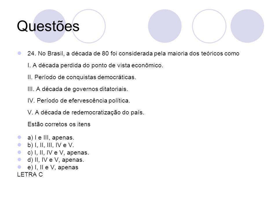 Questões 24. No Brasil, a década de 80 foi considerada pela maioria dos teóricos como I. A década perdida do ponto de vista econômico. II. Período de