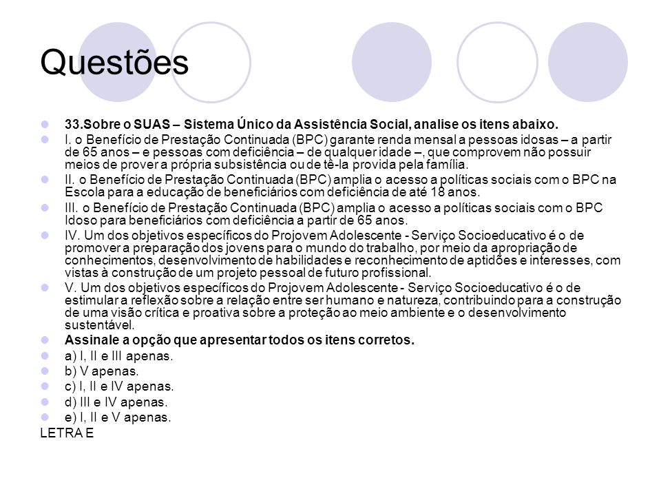 Questões 33.Sobre o SUAS – Sistema Único da Assistência Social, analise os itens abaixo. I. o Benefício de Prestação Continuada (BPC) garante renda me