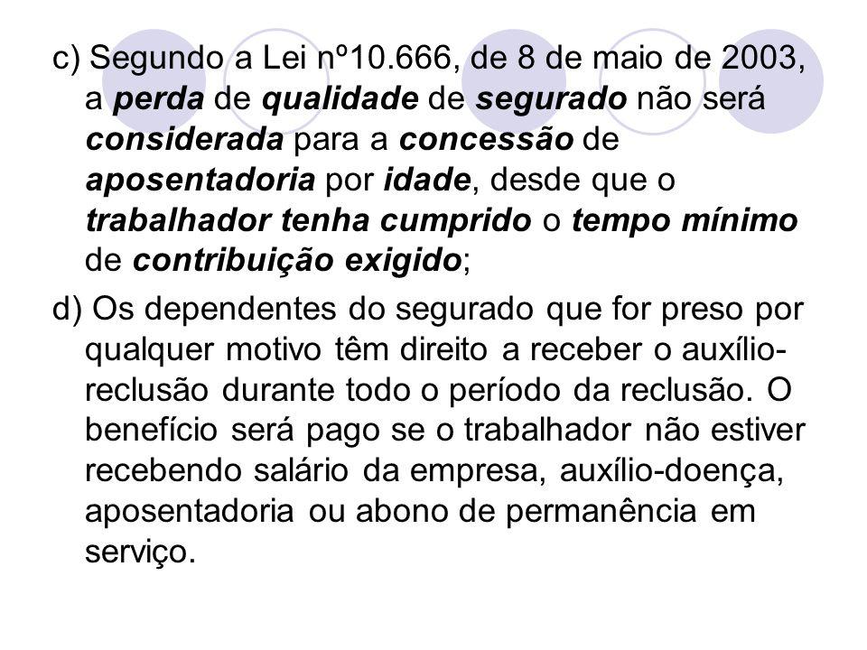 c) Segundo a Lei nº10.666, de 8 de maio de 2003, a perda de qualidade de segurado não será considerada para a concessão de aposentadoria por idade, de