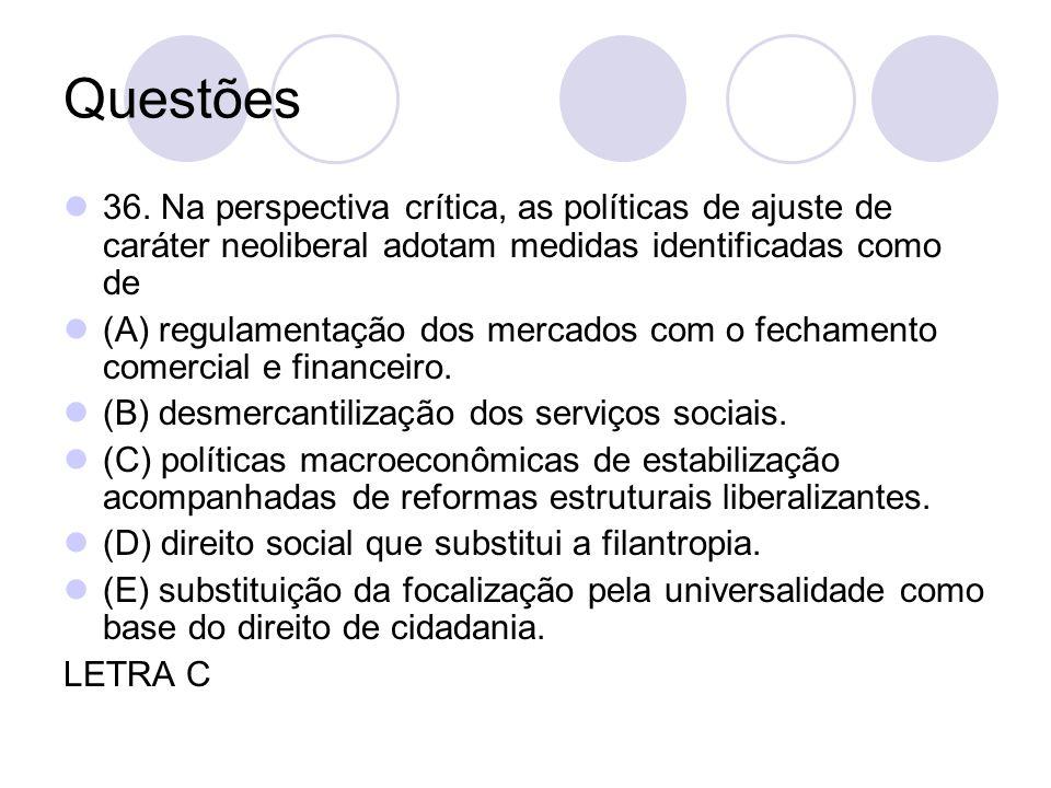 Questões 36. Na perspectiva crítica, as políticas de ajuste de caráter neoliberal adotam medidas identificadas como de (A) regulamentação dos mercados