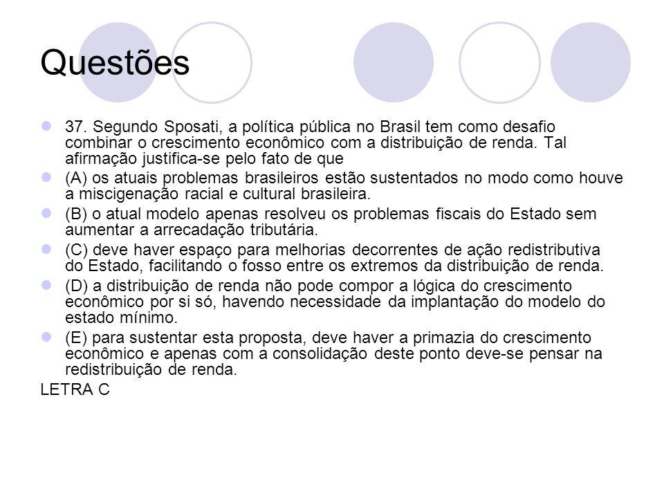 Questões 37. Segundo Sposati, a política pública no Brasil tem como desafio combinar o crescimento econômico com a distribuição de renda. Tal afirmaçã
