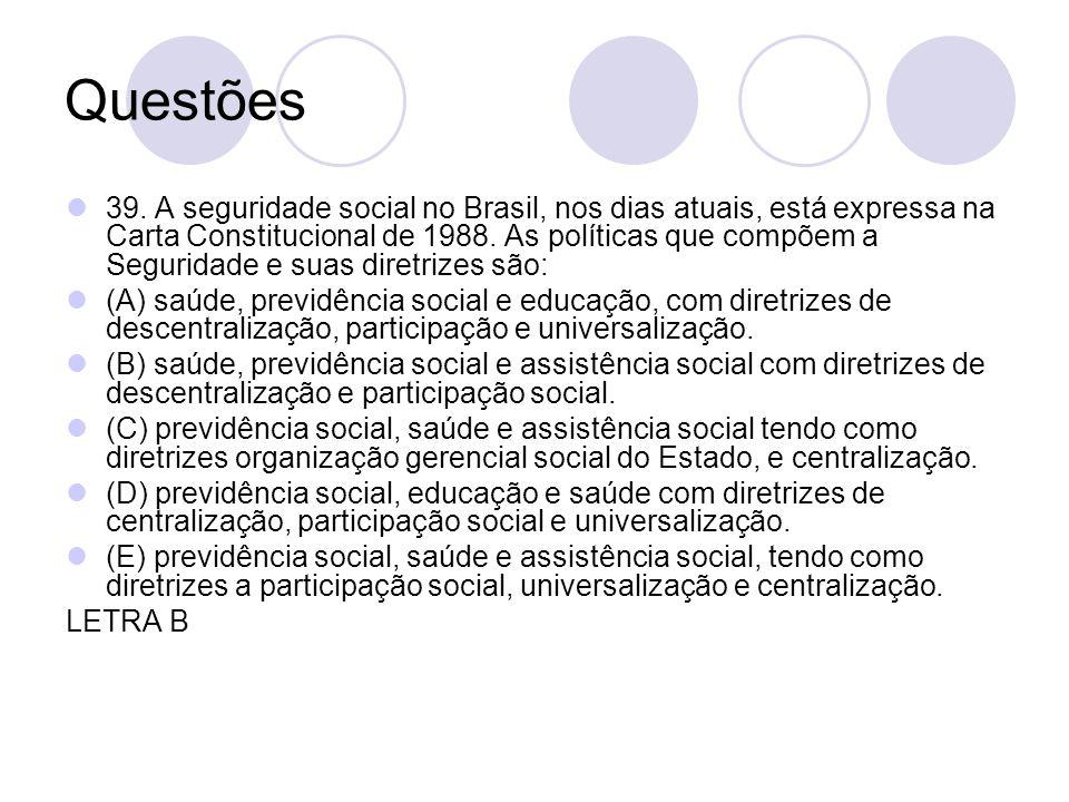 Questões 39. A seguridade social no Brasil, nos dias atuais, está expressa na Carta Constitucional de 1988. As políticas que compõem a Seguridade e su