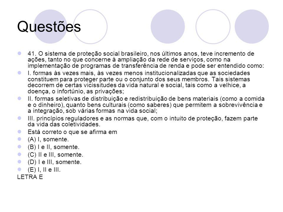 Questões 41. O sistema de proteção social brasileiro, nos últimos anos, teve incremento de ações, tanto no que concerne à ampliação da rede de serviço
