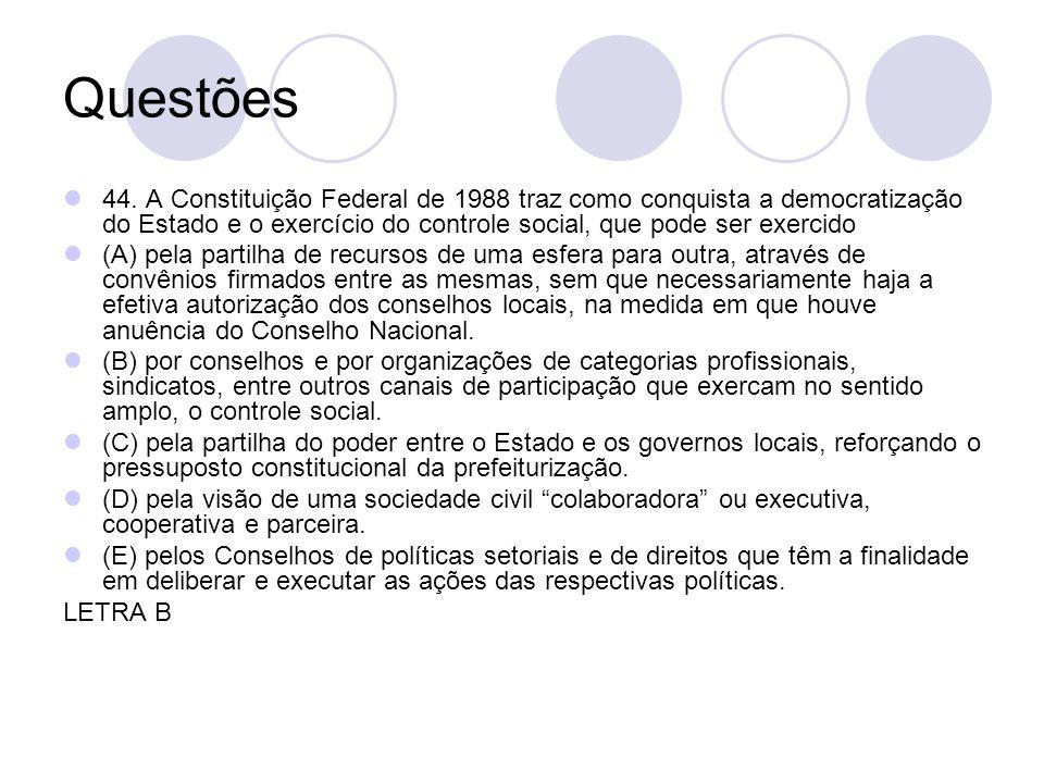 Questões 44. A Constituição Federal de 1988 traz como conquista a democratização do Estado e o exercício do controle social, que pode ser exercido (A)