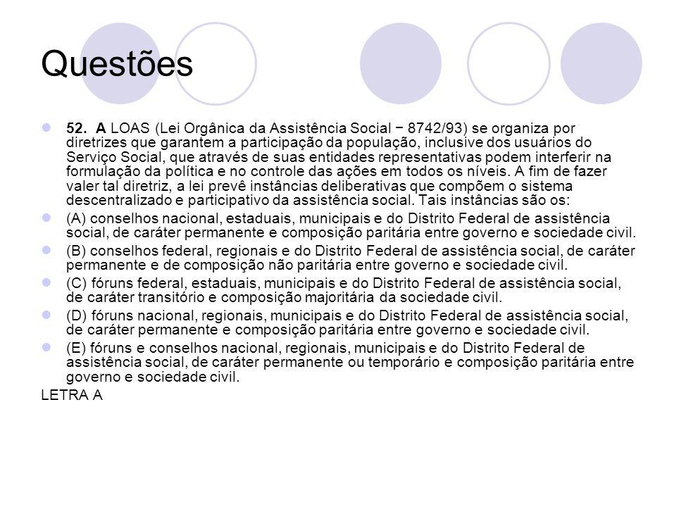 Questões 52. A LOAS (Lei Orgânica da Assistência Social 8742/93) se organiza por diretrizes que garantem a participação da população, inclusive dos us