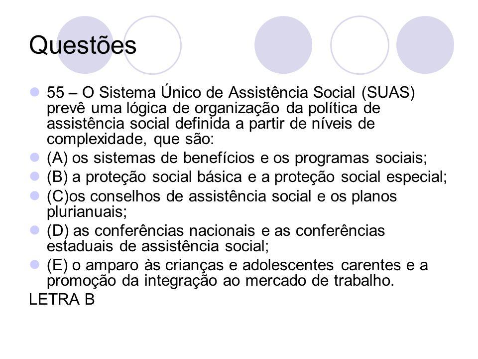 Questões 55 – O Sistema Único de Assistência Social (SUAS) prevê uma lógica de organização da política de assistência social definida a partir de níve