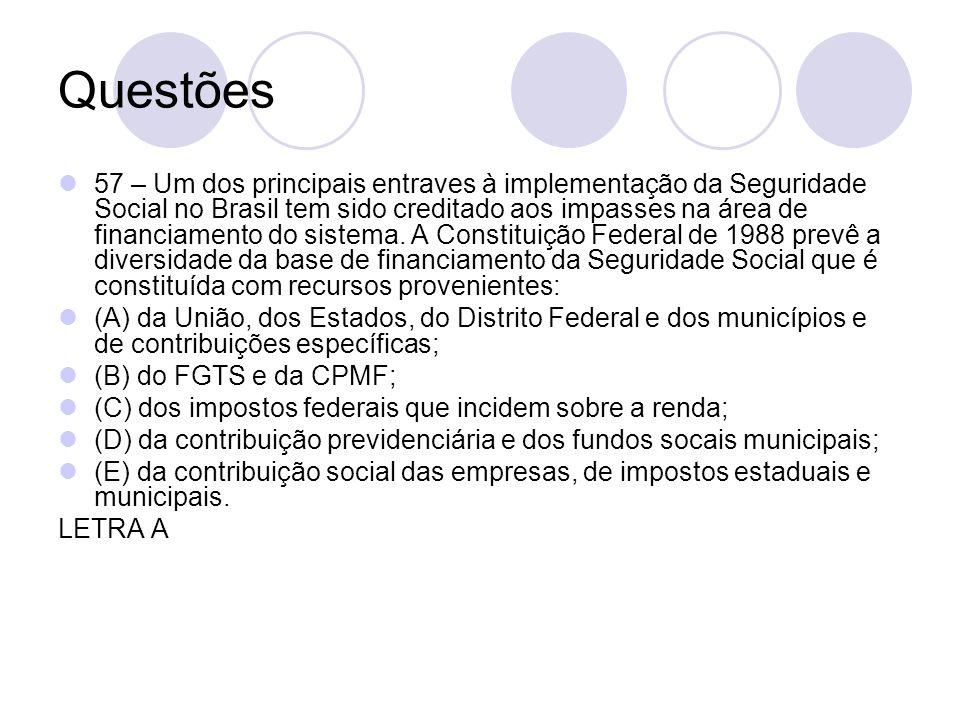 Questões 57 – Um dos principais entraves à implementação da Seguridade Social no Brasil tem sido creditado aos impasses na área de financiamento do si