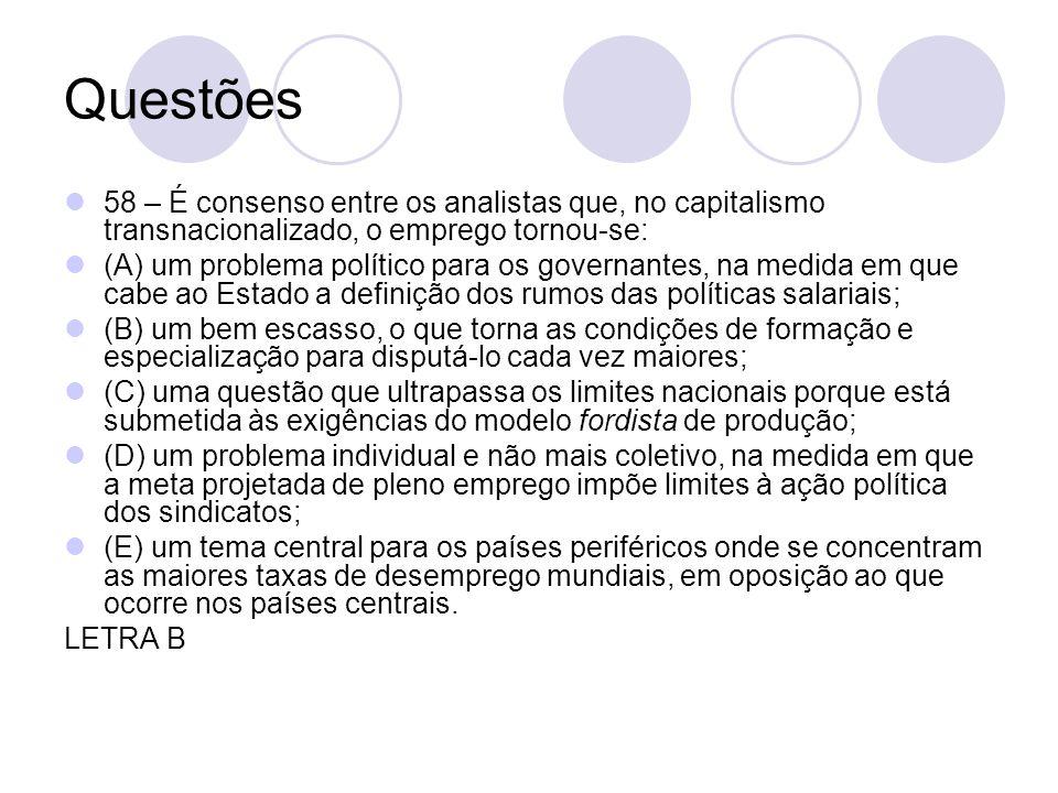 Questões 58 – É consenso entre os analistas que, no capitalismo transnacionalizado, o emprego tornou-se: (A) um problema político para os governantes,