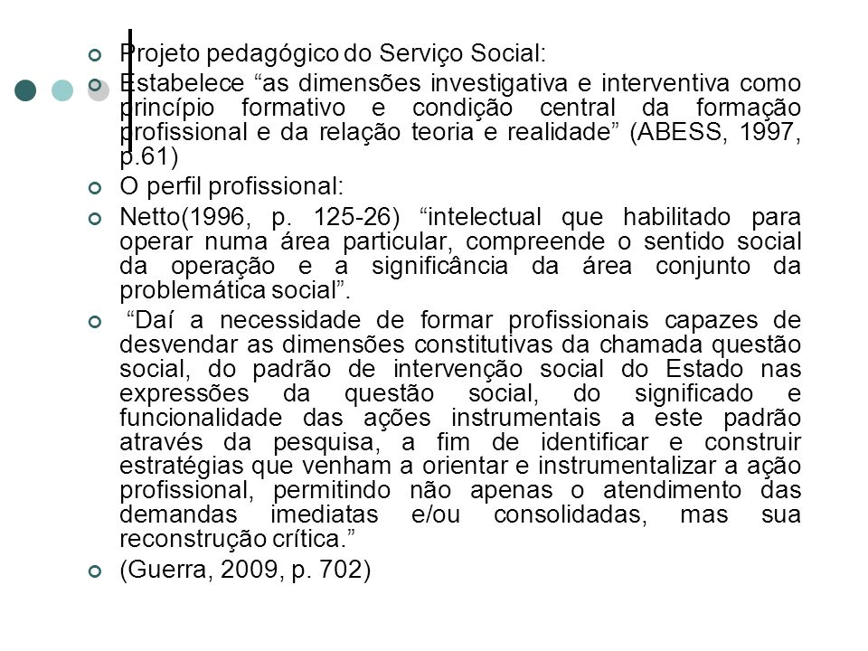 Projeto pedagógico do Serviço Social: Estabelece as dimensões investigativa e interventiva como princípio formativo e condição central da formação profissional e da relação teoria e realidade (ABESS, 1997, p.61) O perfil profissional: Netto(1996, p.