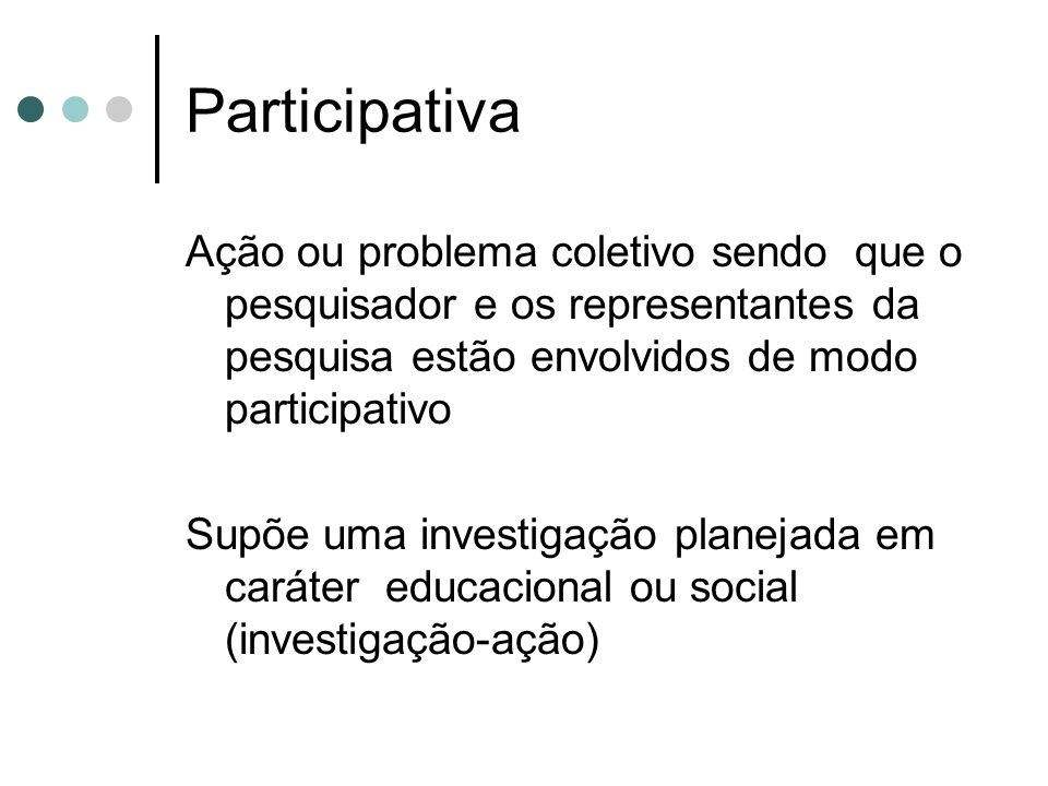 Participativa Ação ou problema coletivo sendo que o pesquisador e os representantes da pesquisa estão envolvidos de modo participativo Supõe uma investigação planejada em caráter educacional ou social (investigação-ação)