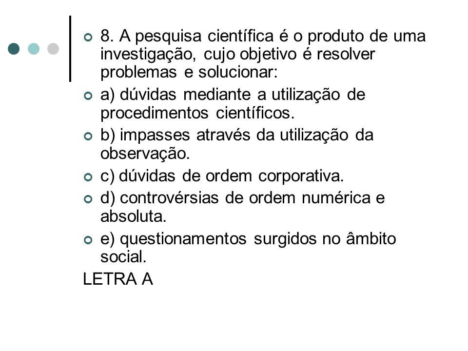 8. A pesquisa científica é o produto de uma investigação, cujo objetivo é resolver problemas e solucionar: a) dúvidas mediante a utilização de procedi