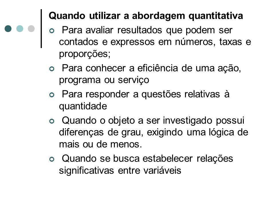 Quando utilizar a abordagem quantitativa Para avaliar resultados que podem ser contados e expressos em números, taxas e proporções; Para conhecer a ef