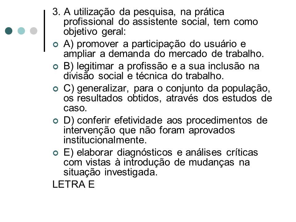3. A utilização da pesquisa, na prática profissional do assistente social, tem como objetivo geral: A) promover a participação do usuário e ampliar a