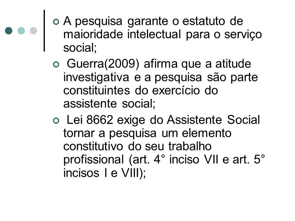 A pesquisa garante o estatuto de maioridade intelectual para o serviço social; Guerra(2009) afirma que a atitude investigativa e a pesquisa são parte