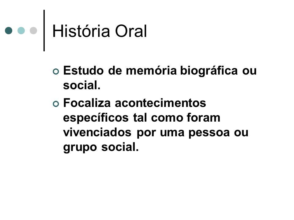 História Oral Estudo de memória biográfica ou social. Focaliza acontecimentos específicos tal como foram vivenciados por uma pessoa ou grupo social.