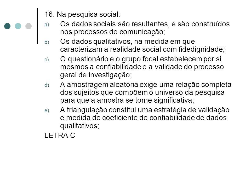 16. Na pesquisa social: a) Os dados sociais são resultantes, e são construídos nos processos de comunicação; b) Os dados qualitativos, na medida em qu