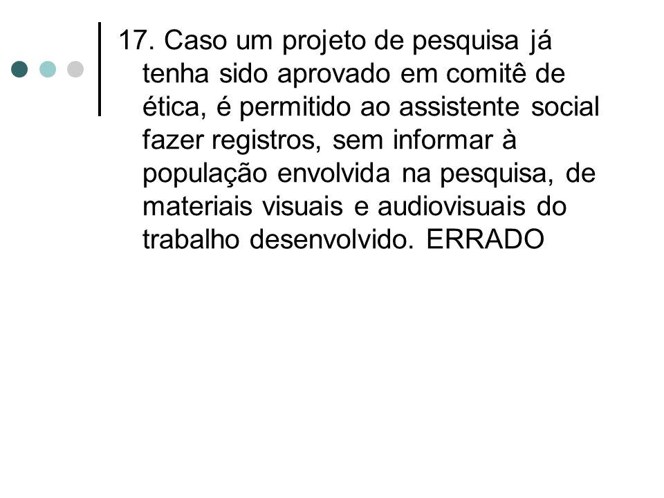 17. Caso um projeto de pesquisa já tenha sido aprovado em comitê de ética, é permitido ao assistente social fazer registros, sem informar à população