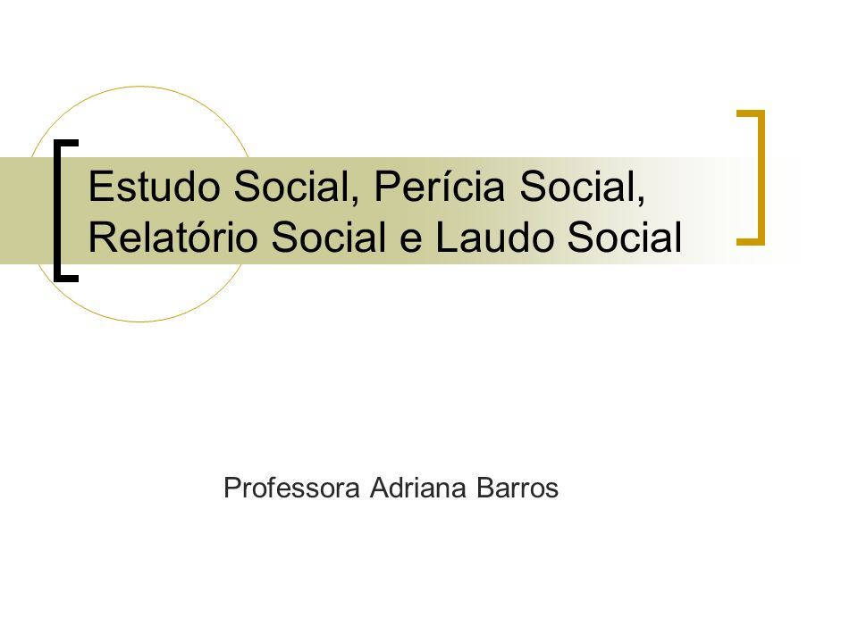 Estudo Social, Perícia Social, Relatório Social e Laudo Social Professora Adriana Barros