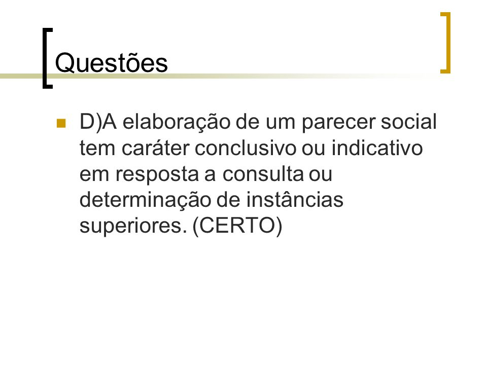 Questões D)A elaboração de um parecer social tem caráter conclusivo ou indicativo em resposta a consulta ou determinação de instâncias superiores. (CE