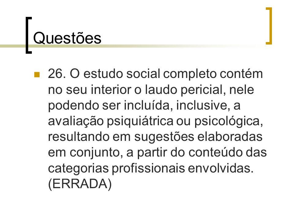 Questões 26. O estudo social completo contém no seu interior o laudo pericial, nele podendo ser incluída, inclusive, a avaliação psiquiátrica ou psico