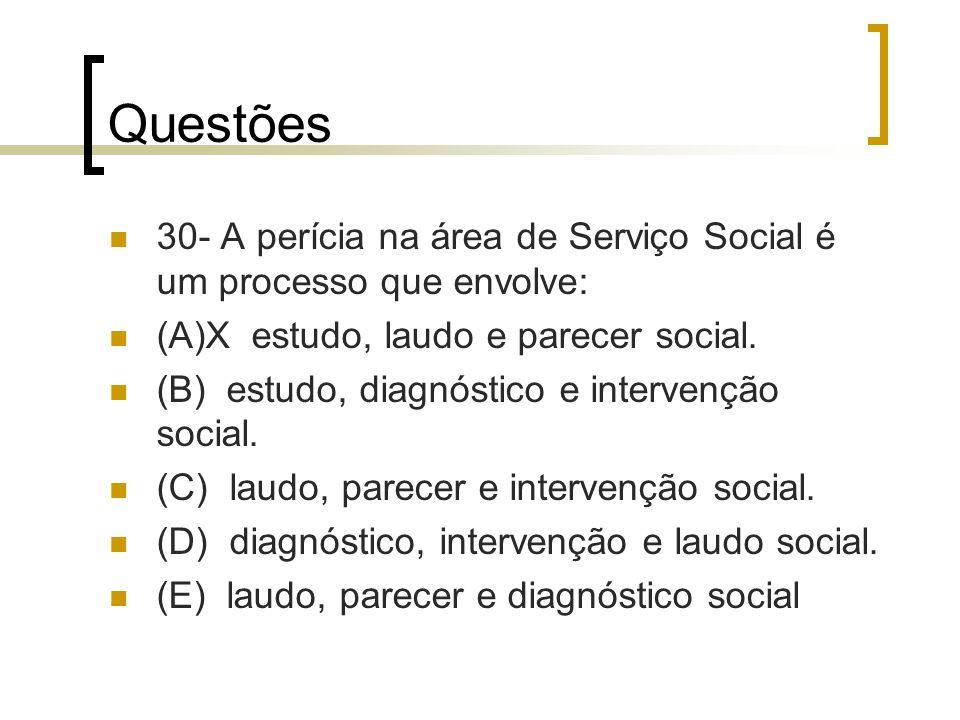 Questões 30- A perícia na área de Serviço Social é um processo que envolve: (A)X estudo, laudo e parecer social. (B) estudo, diagnóstico e intervenção
