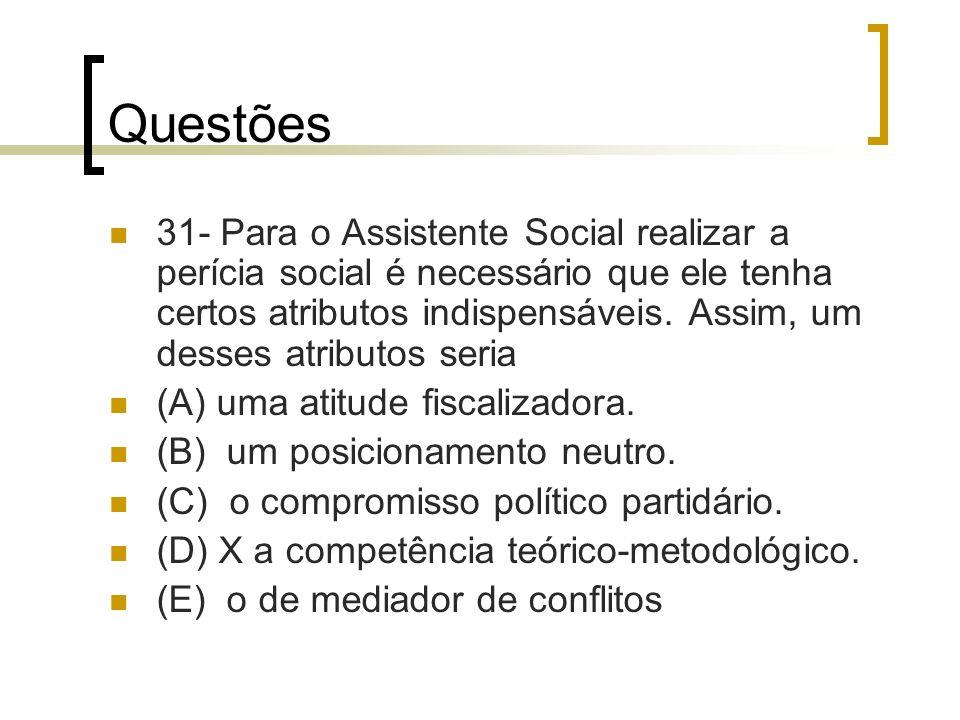 Questões 31- Para o Assistente Social realizar a perícia social é necessário que ele tenha certos atributos indispensáveis. Assim, um desses atributos
