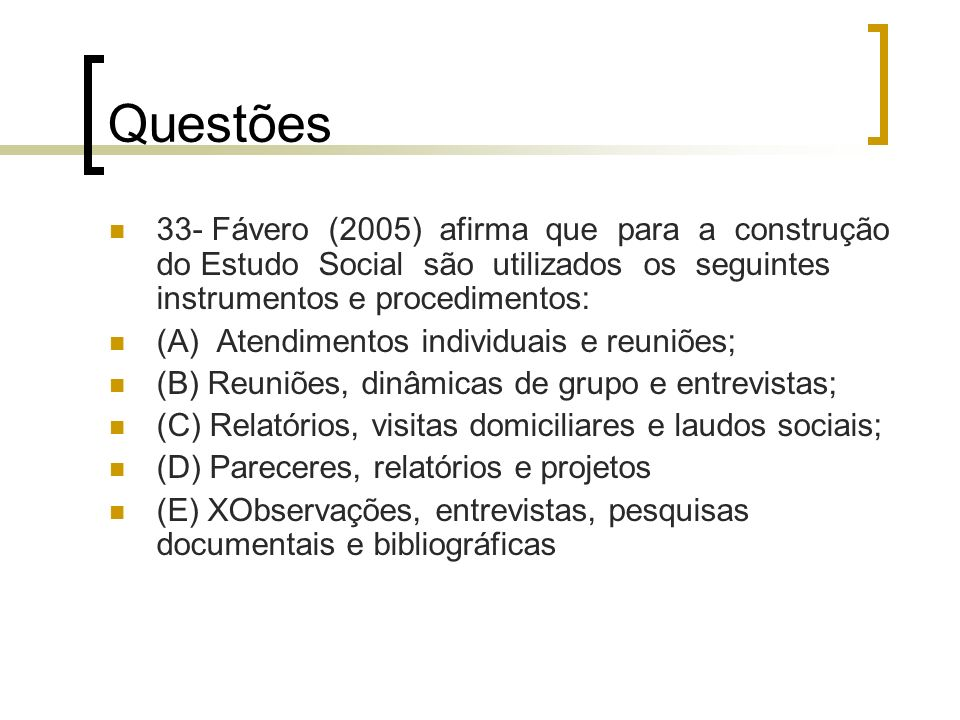 Questões 33- Fávero (2005) afirma que para a construção do Estudo Social são utilizados os seguintes instrumentos e procedimentos: (A) Atendimentos in