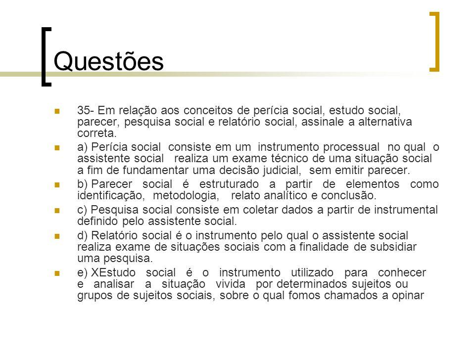 Questões 35- Em relação aos conceitos de perícia social, estudo social, parecer, pesquisa social e relatório social, assinale a alternativa correta. a