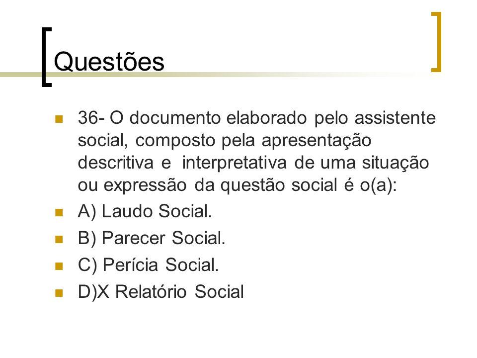 Questões 36- O documento elaborado pelo assistente social, composto pela apresentação descritiva e interpretativa de uma situação ou expressão da ques
