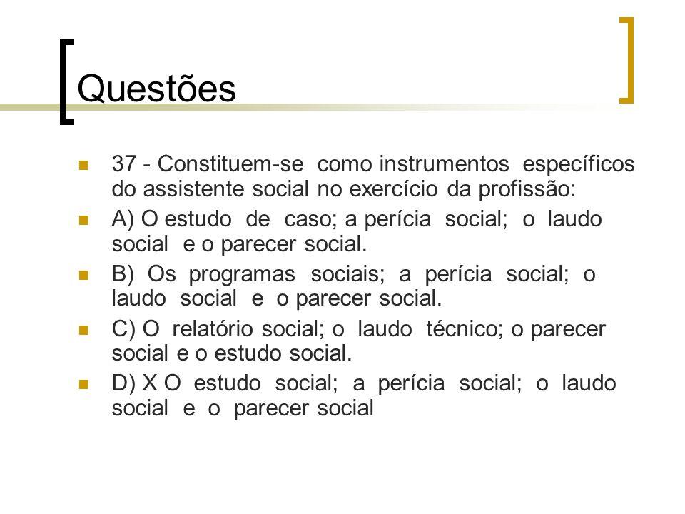 Questões 37 - Constituem-se como instrumentos específicos do assistente social no exercício da profissão: A) O estudo de caso; a perícia social; o lau