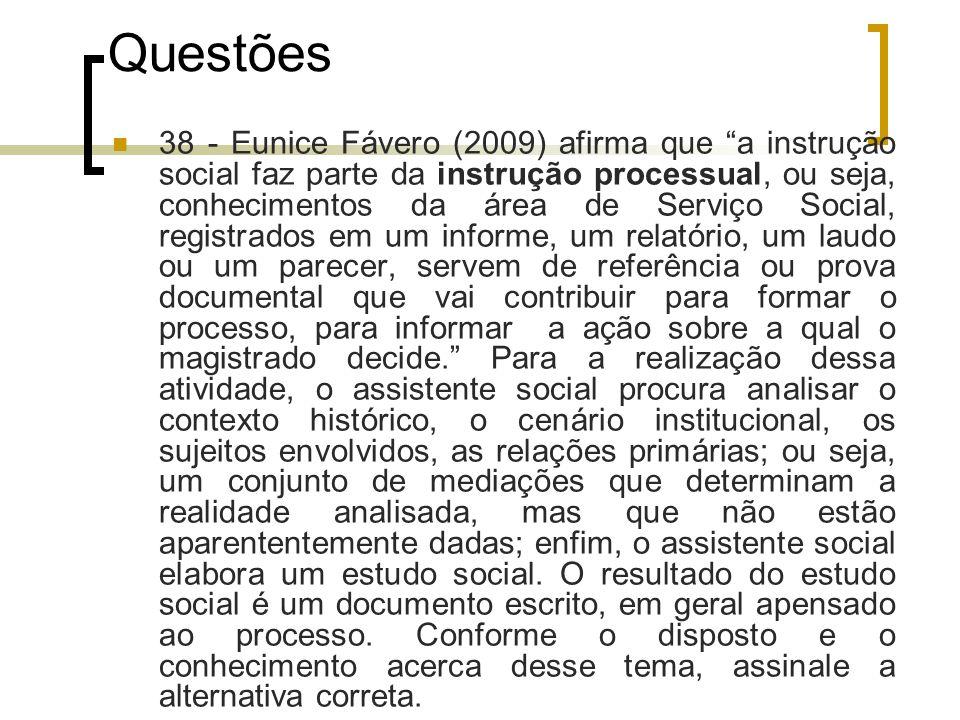 Questões 38 - Eunice Fávero (2009) afirma que a instrução social faz parte da instrução processual, ou seja, conhecimentos da área de Serviço Social,