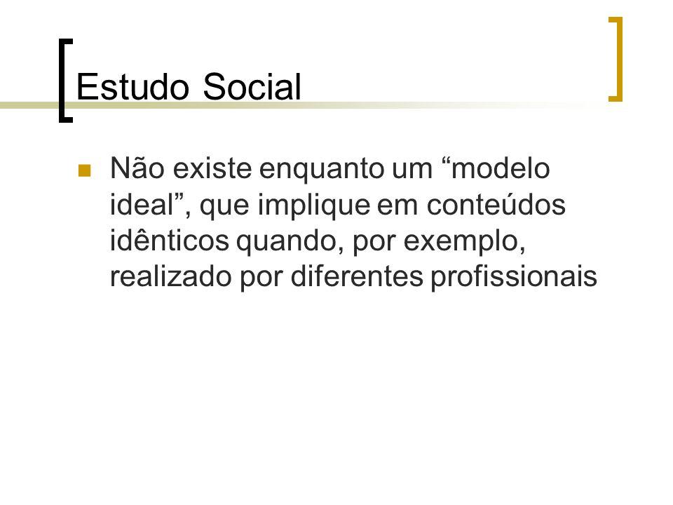 Estudo Social Não existe enquanto um modelo ideal, que implique em conteúdos idênticos quando, por exemplo, realizado por diferentes profissionais
