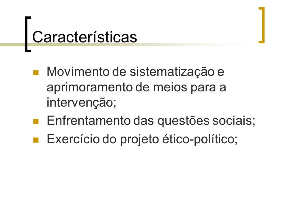 Características Movimento de sistematização e aprimoramento de meios para a intervenção; Enfrentamento das questões sociais; Exercício do projeto étic