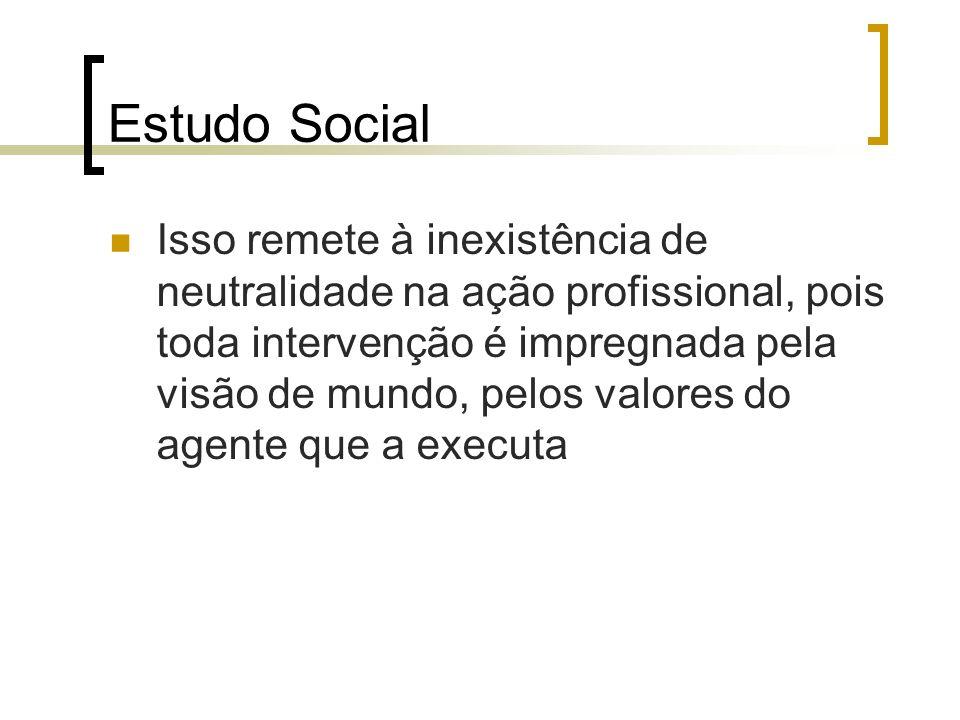Estudo Social Isso remete à inexistência de neutralidade na ação profissional, pois toda intervenção é impregnada pela visão de mundo, pelos valores d