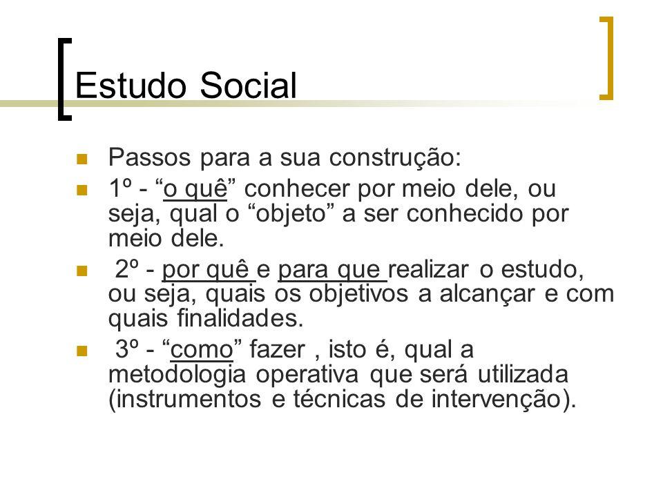 Estudo Social Passos para a sua construção: 1º - o quê conhecer por meio dele, ou seja, qual o objeto a ser conhecido por meio dele. 2º - por quê e pa