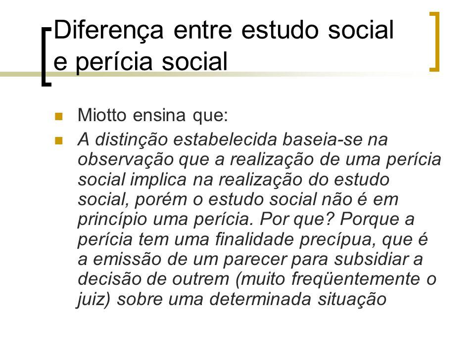 Diferença entre estudo social e perícia social Miotto ensina que: A distinção estabelecida baseia-se na observação que a realização de uma perícia soc